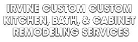 IRVINE CUSTOM CUSTOM KITCHEN, BATH, & CABINET REMODELING SERVICES_wht-We do kitchen & bath remodeling, home renovations, custom lighting, custom cabinet installation, cabinet refacing and refinishing, outdoor kitchens, commercial kitchen, countertops, and more